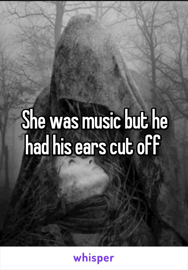 She was music but he had his ears cut off