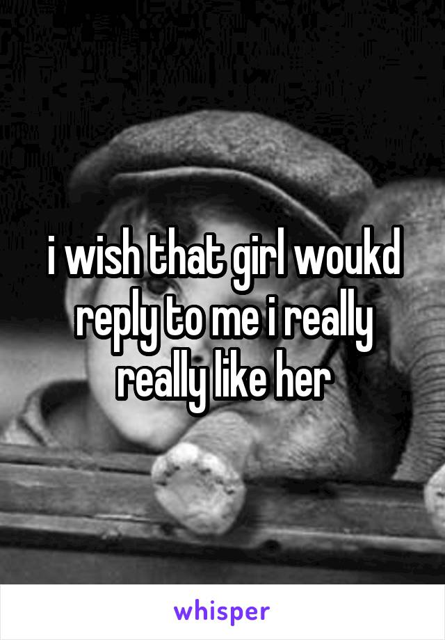 i wish that girl woukd reply to me i really really like her