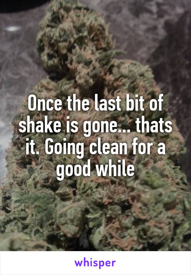 Once the last bit of shake is gone... thats it. Going clean for a good while