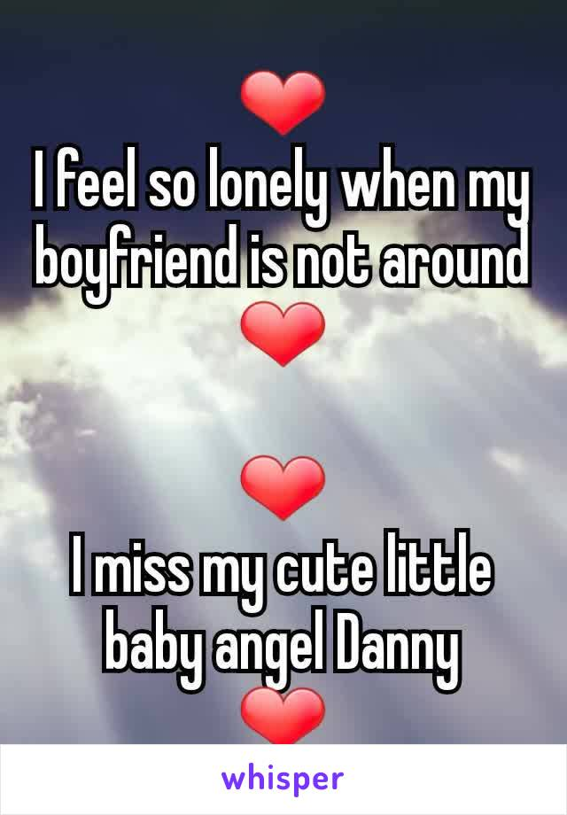 ❤ I feel so lonely when my boyfriend is not around ❤  ❤ I miss my cute little baby angel Danny ❤