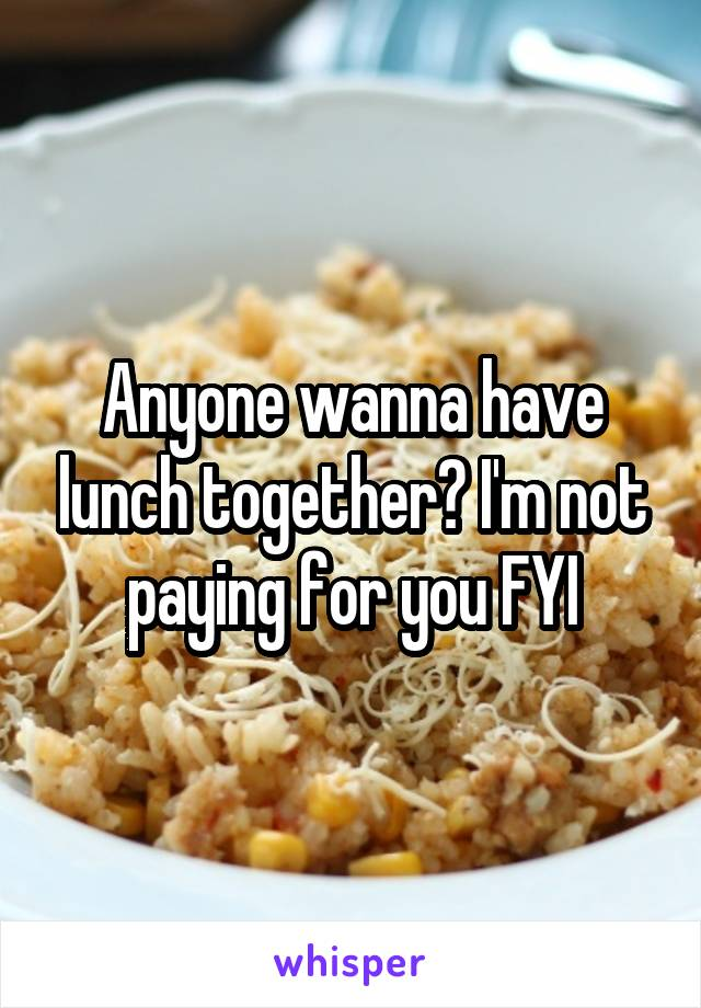Anyone wanna have lunch together? I'm not paying for you FYI