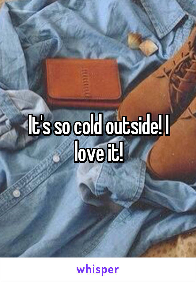 It's so cold outside! I love it!