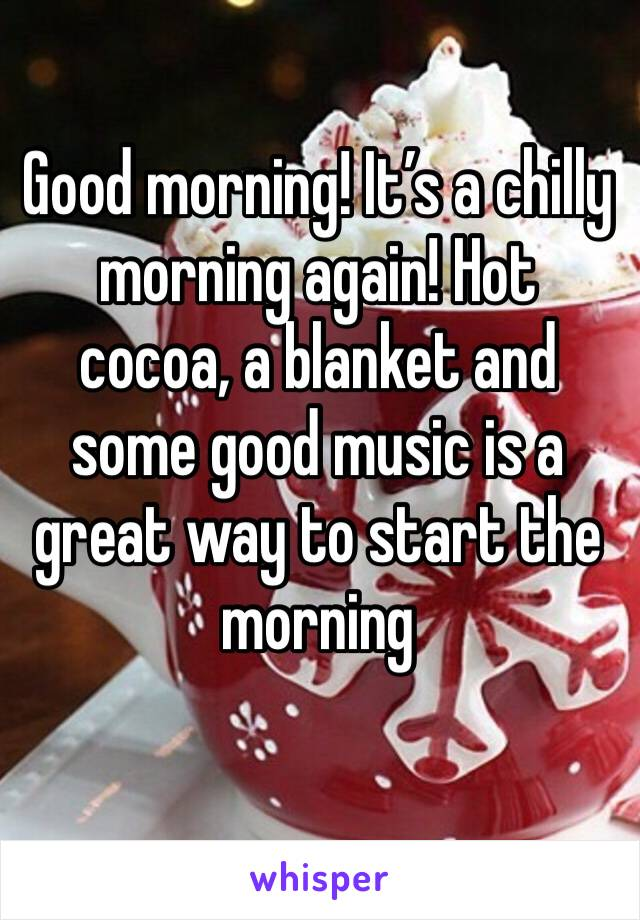 Good morning! It's a chilly morning again! Hot cocoa, a blanket and some good music is a great way to start the morning