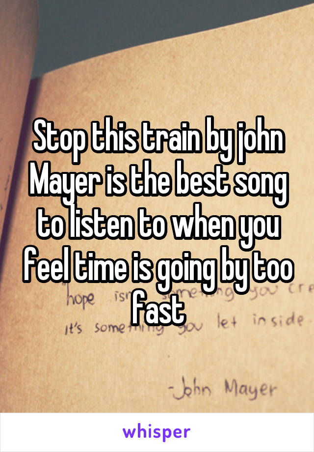 Stop this train by john Mayer is the best song to listen to when you feel time is going by too fast