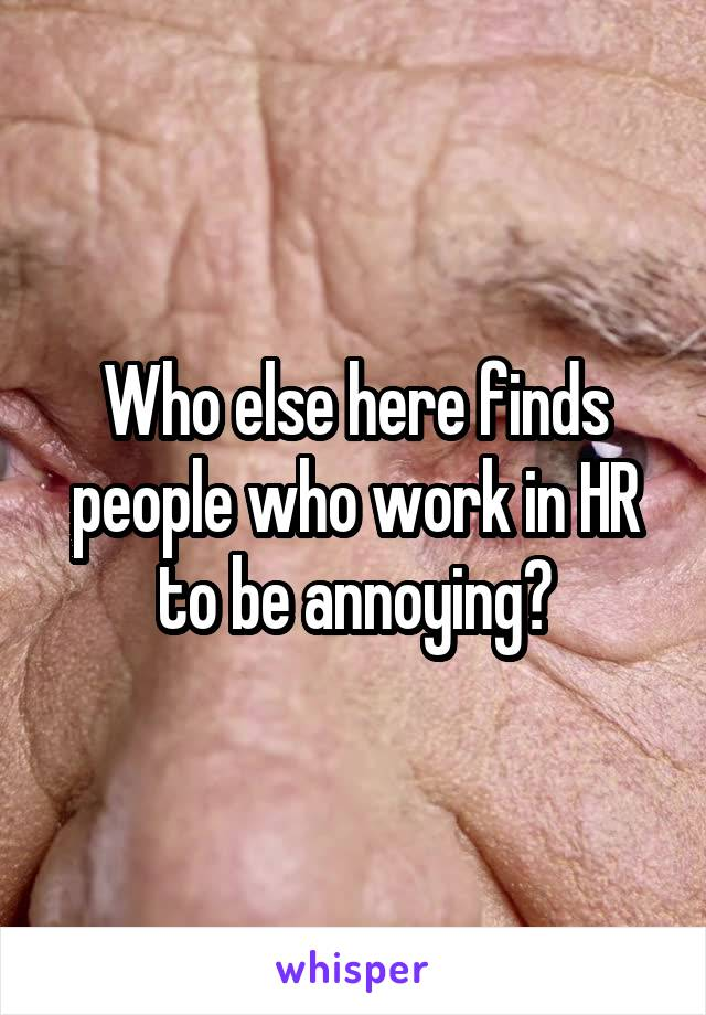Who else here finds people who work in HR to be annoying?
