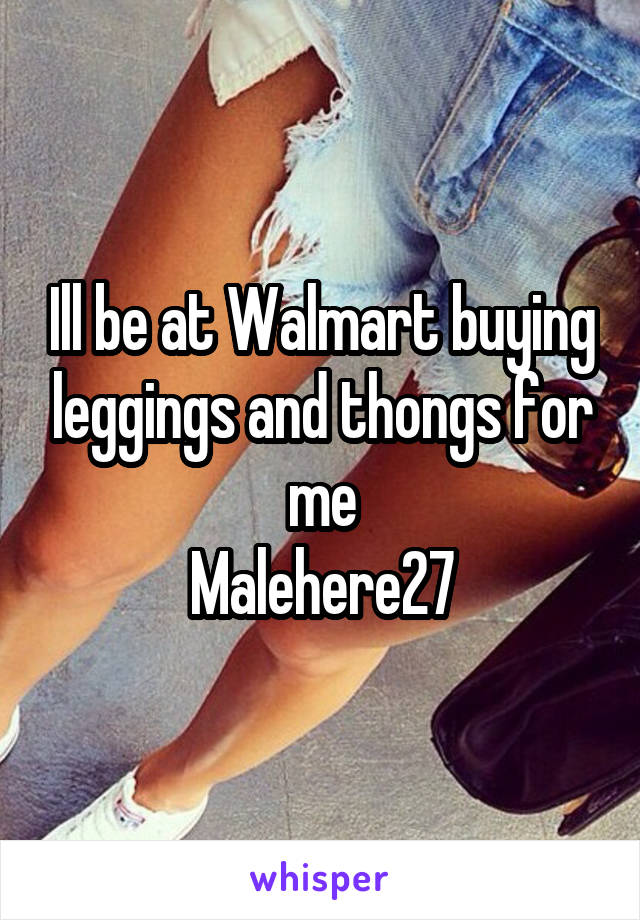 Ill be at Walmart buying leggings and thongs for me Malehere27