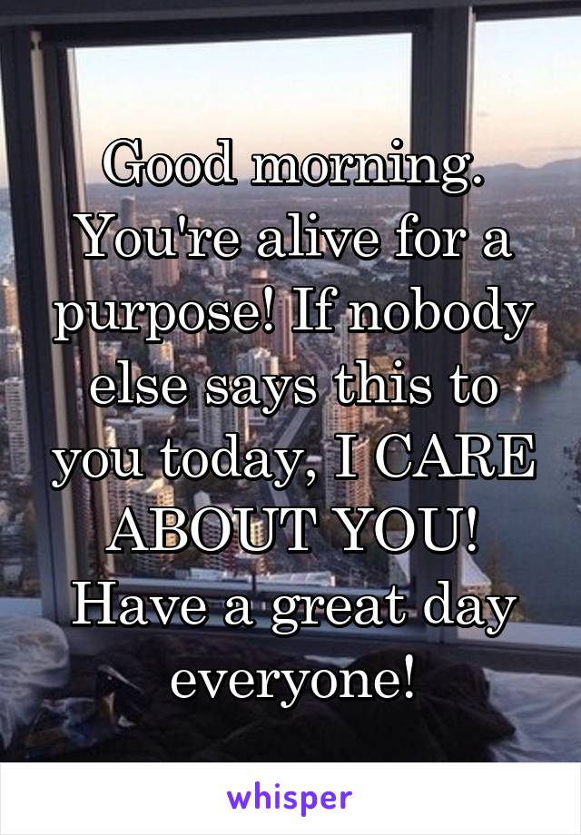 Good morning. You're alive for a purpose! If nobody else says this to you today, I CARE ABOUT YOU! Have a great day everyone!