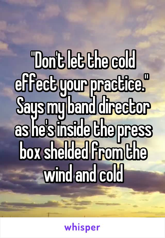 """Don't let the cold effect your practice.""  Says my band director as he's inside the press box shelded from the wind and cold"