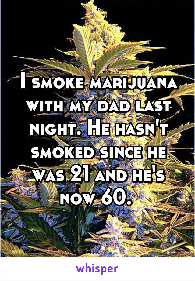 I smoke marijuana with my dad last night. He hasn't smoked since he was 21 and he's now 60.