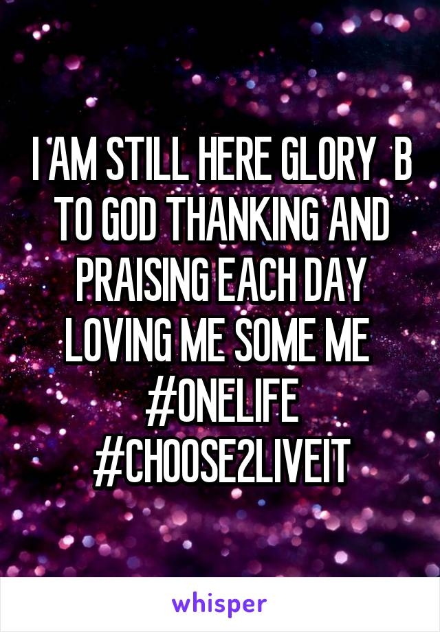 I AM STILL HERE GLORY  B TO GOD THANKING AND PRAISING EACH DAY LOVING ME SOME ME  #ONELIFE #CHOOSE2LIVEIT