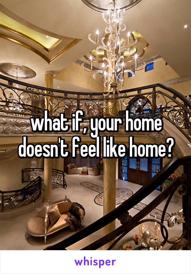 what if, your home doesn't feel like home?