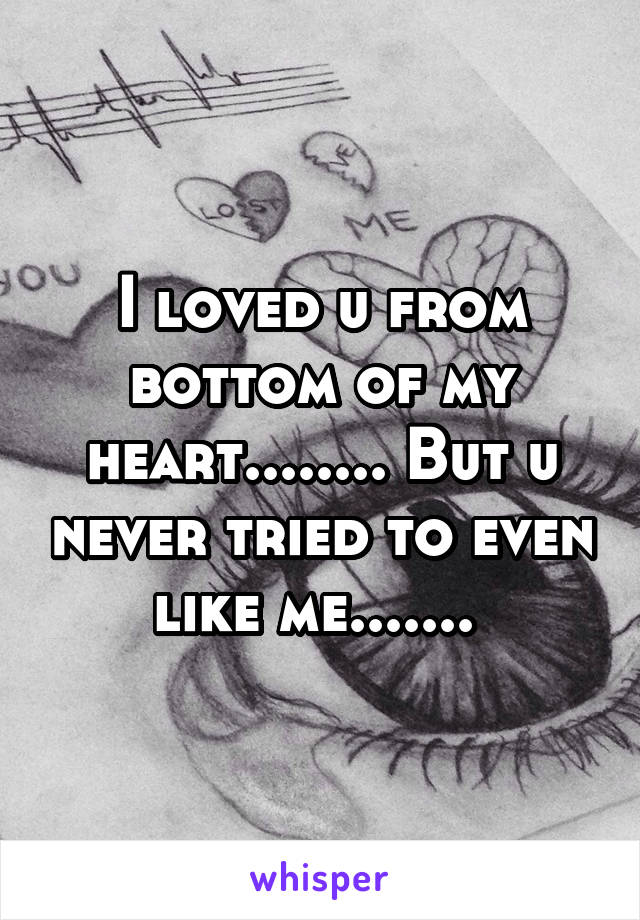 I loved u from bottom of my heart........ But u never tried to even like me.......
