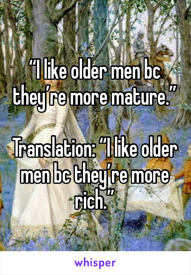 """I like older men bc they're more mature.""  Translation: ""I like older men bc they're more rich."""