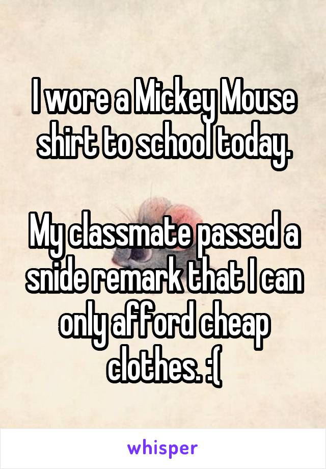 I wore a Mickey Mouse shirt to school today.  My classmate passed a snide remark that I can only afford cheap clothes. :(