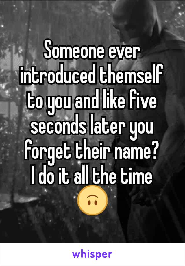 Someone ever introduced themself to you and like five seconds later you forget their name? I do it all the time 🙃