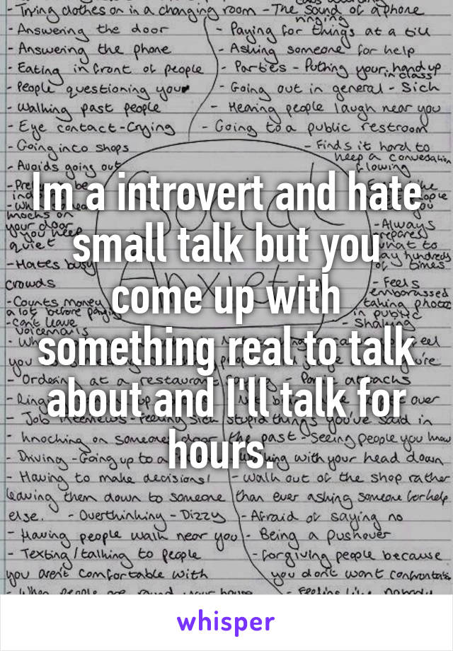 Im a introvert and hate small talk but you come up with something real to talk about and I'll talk for hours.