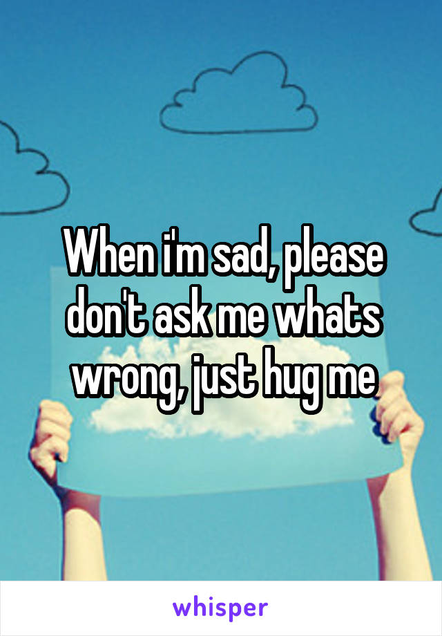 When i'm sad, please don't ask me whats wrong, just hug me