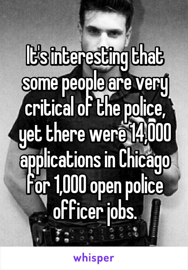 It's interesting that some people are very critical of the police, yet there were 14,000 applications in Chicago for 1,000 open police officer jobs.