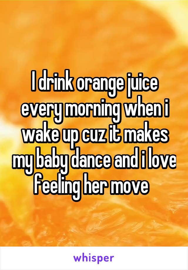 I drink orange juice every morning when i wake up cuz it makes my baby dance and i love feeling her move