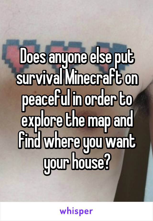 Does anyone else put survival Minecraft on peaceful in order to explore the map and find where you want your house?