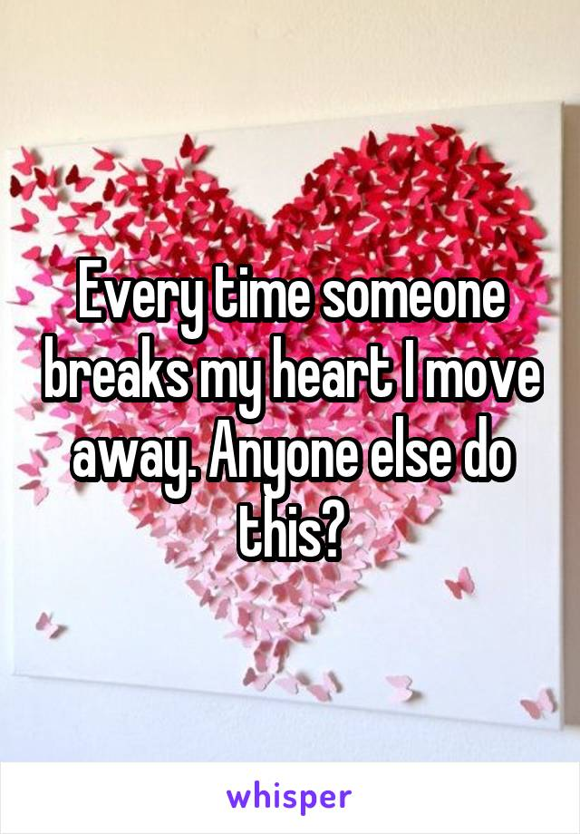 Every time someone breaks my heart I move away. Anyone else do this?