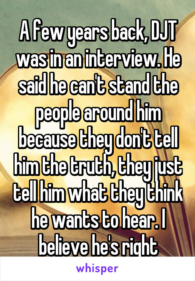 A few years back, DJT was in an interview. He said he can't stand the people around him because they don't tell him the truth, they just tell him what they think he wants to hear. I believe he's right