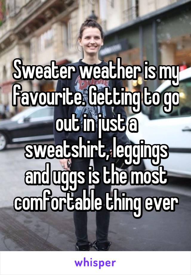Sweater weather is my favourite. Getting to go out in just a sweatshirt, leggings and uggs is the most comfortable thing ever