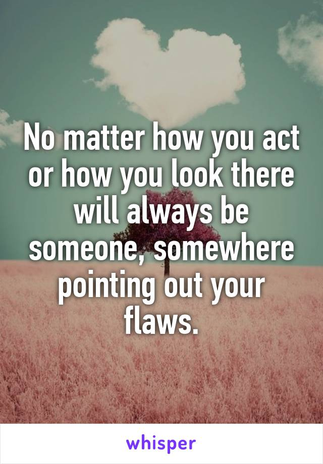 No matter how you act or how you look there will always be someone, somewhere pointing out your flaws.