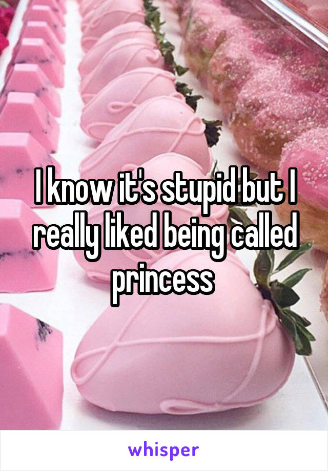 I know it's stupid but I really liked being called princess