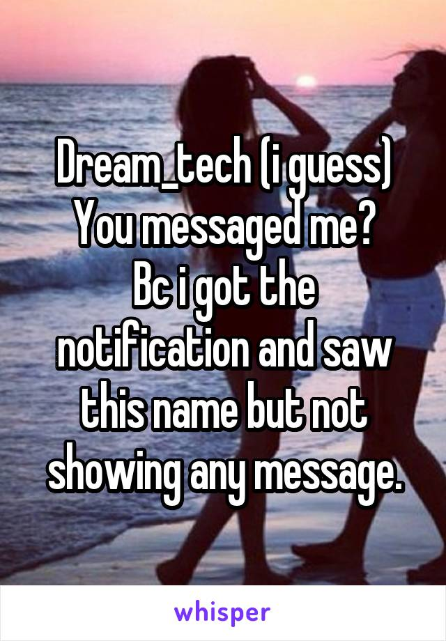 Dream_tech (i guess) You messaged me? Bc i got the notification and saw this name but not showing any message.