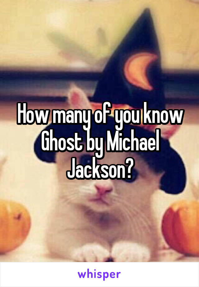How many of you know Ghost by Michael Jackson?