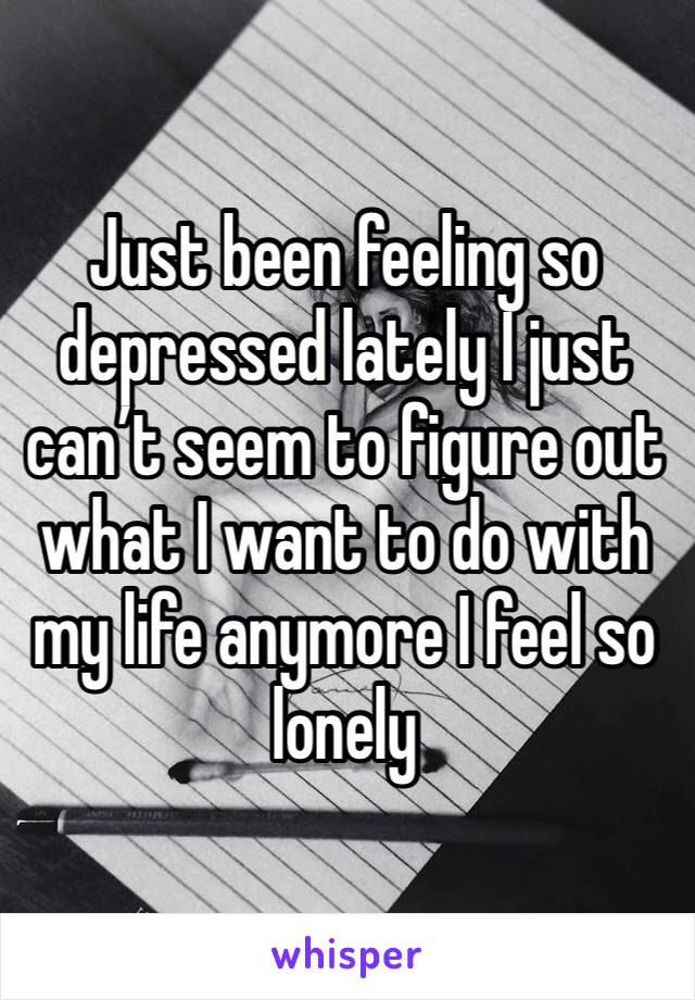 Just been feeling so depressed lately I just can't seem to figure out what I want to do with my life anymore I feel so lonely