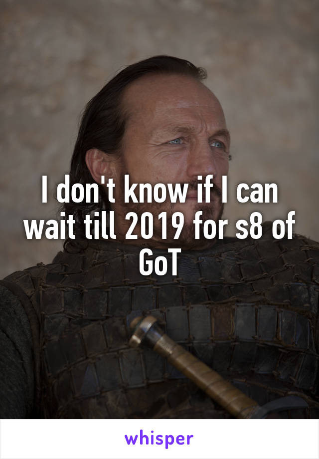 I don't know if I can wait till 2019 for s8 of GoT