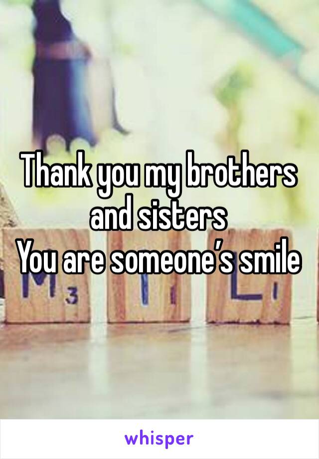 Thank you my brothers and sisters  You are someone's smile
