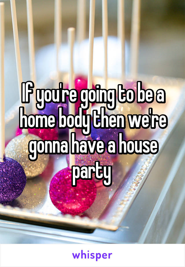 If you're going to be a home body then we're gonna have a house party