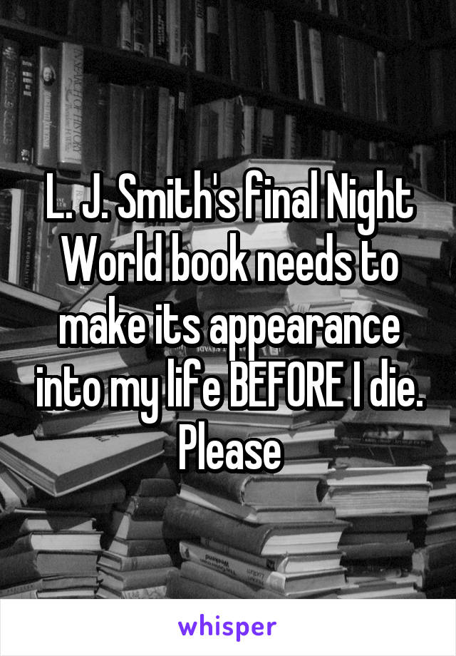 L. J. Smith's final Night World book needs to make its appearance into my life BEFORE I die. Please