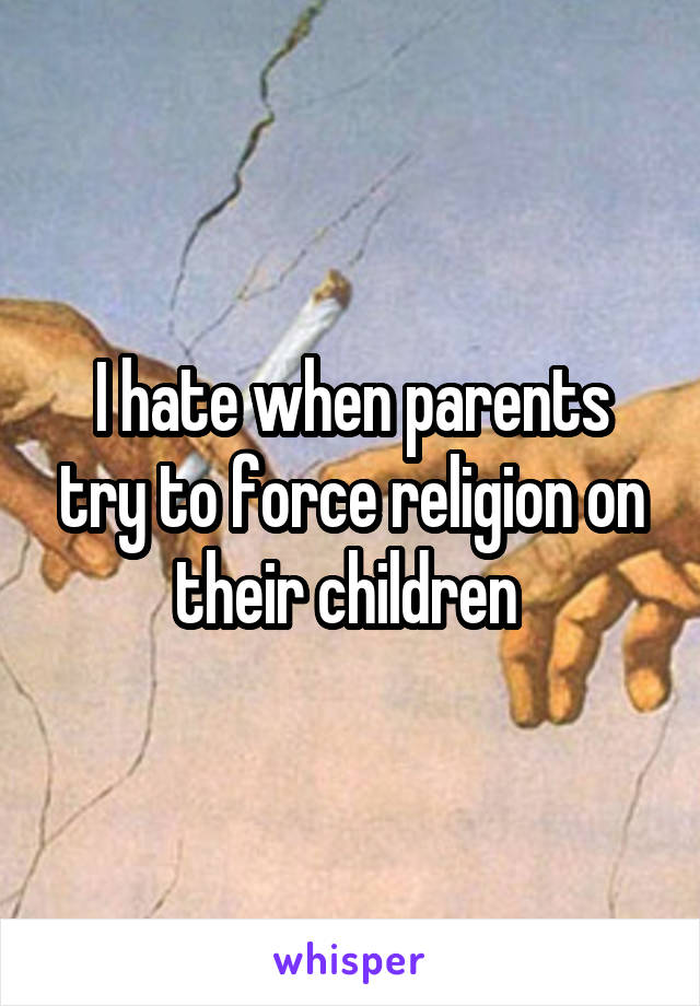 I hate when parents try to force religion on their children