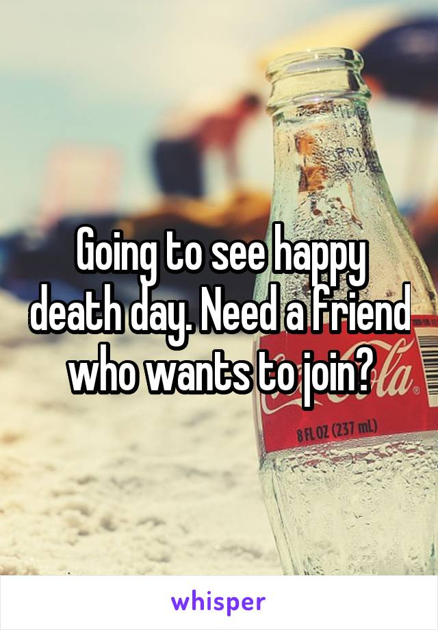 Going to see happy death day. Need a friend who wants to join?