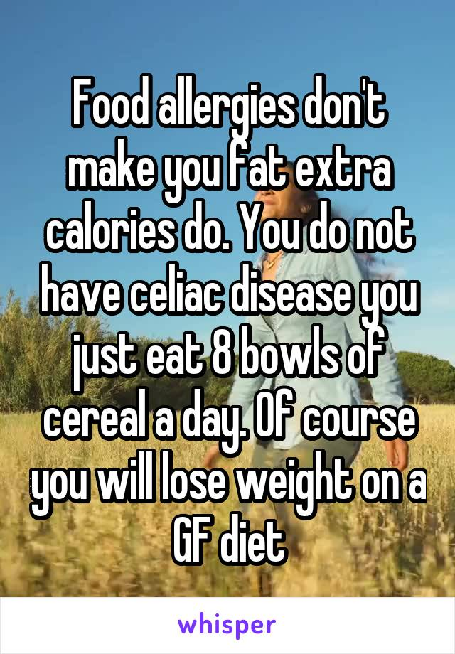 Food allergies don't make you fat extra calories do. You do not have celiac disease you just eat 8 bowls of cereal a day. Of course you will lose weight on a GF diet