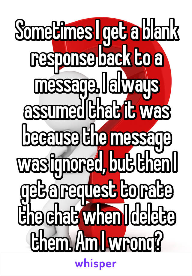 Sometimes I get a blank response back to a message. I always assumed that it was because the message was ignored, but then I get a request to rate the chat when I delete them. Am I wrong?