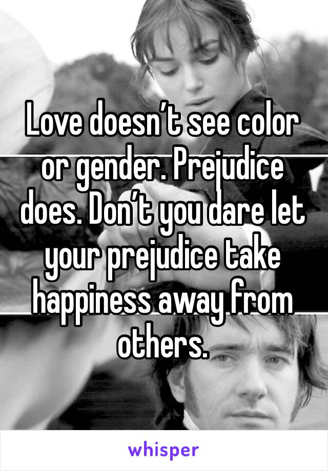 Love doesn't see color or gender. Prejudice does. Don't you dare let your prejudice take happiness away from others.