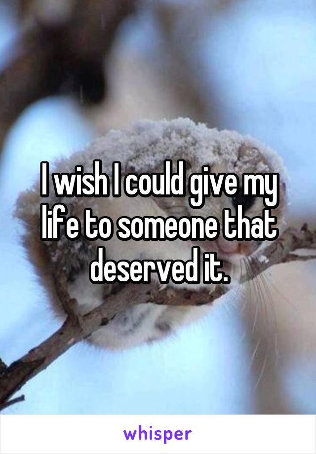 I wish I could give my life to someone that deserved it.