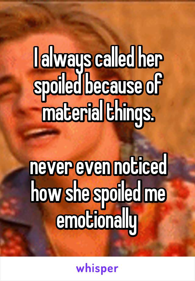I always called her spoiled because of material things.  never even noticed how she spoiled me emotionally