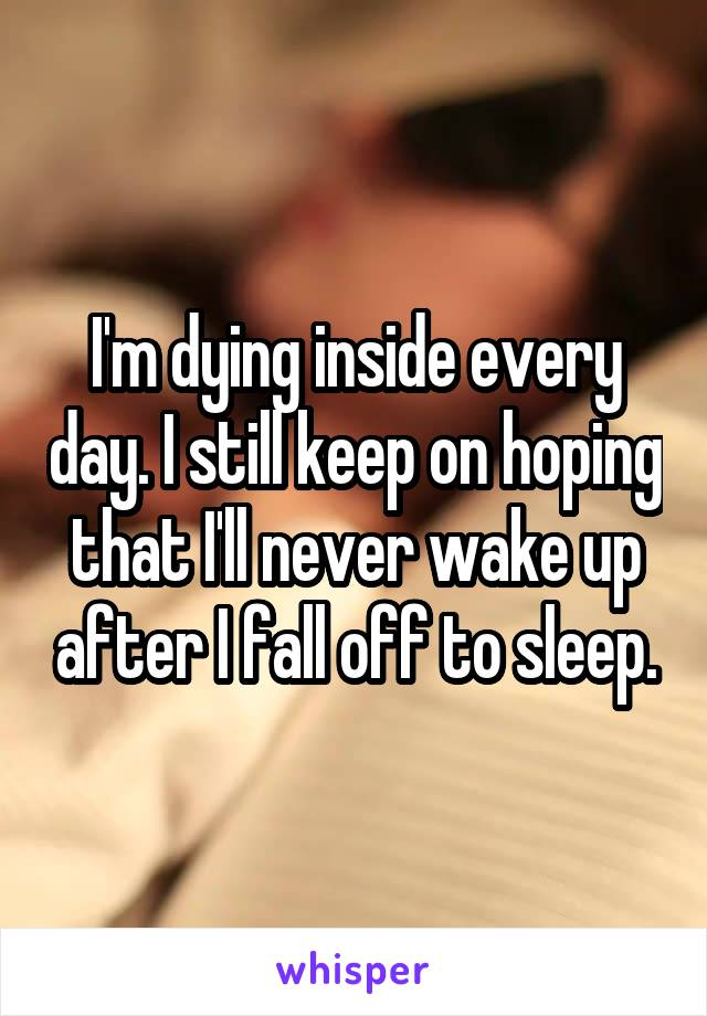 I'm dying inside every day. I still keep on hoping that I'll never wake up after I fall off to sleep.