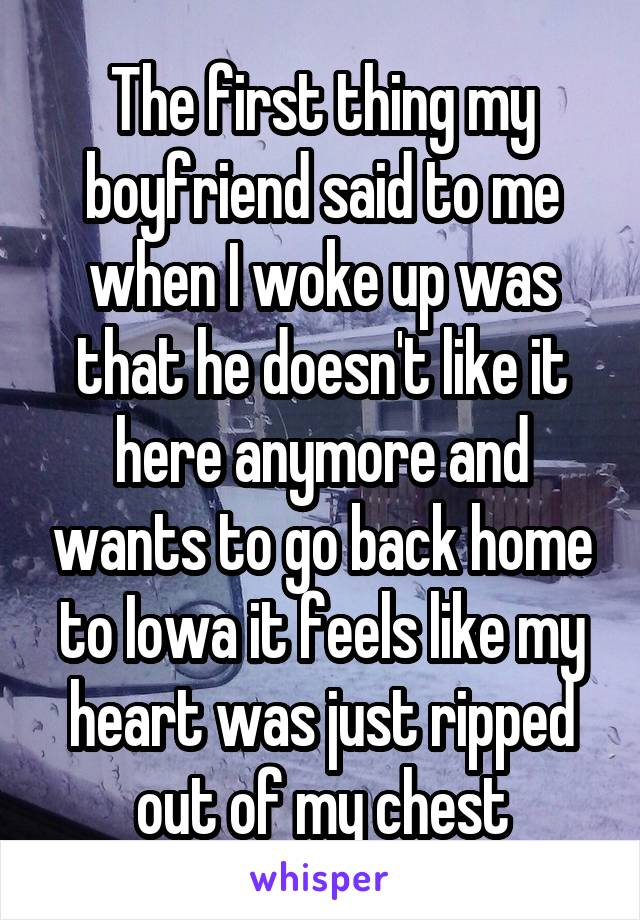 The first thing my boyfriend said to me when I woke up was that he doesn't like it here anymore and wants to go back home to Iowa it feels like my heart was just ripped out of my chest
