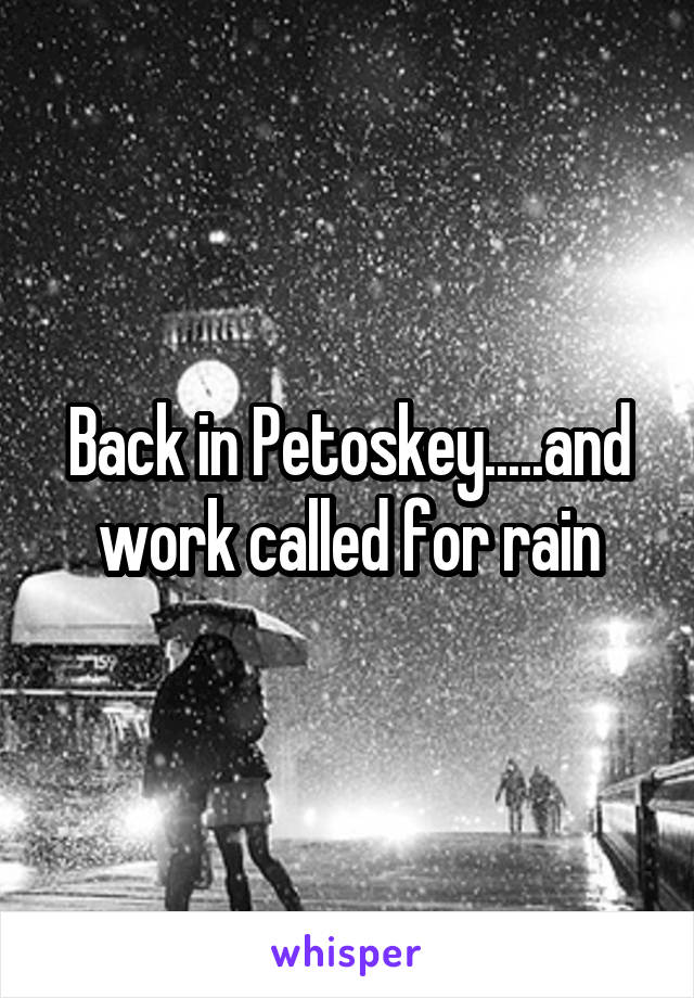 Back in Petoskey.....and work called for rain