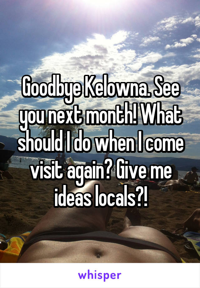 Goodbye Kelowna. See you next month! What should I do when I come visit again? Give me ideas locals?!