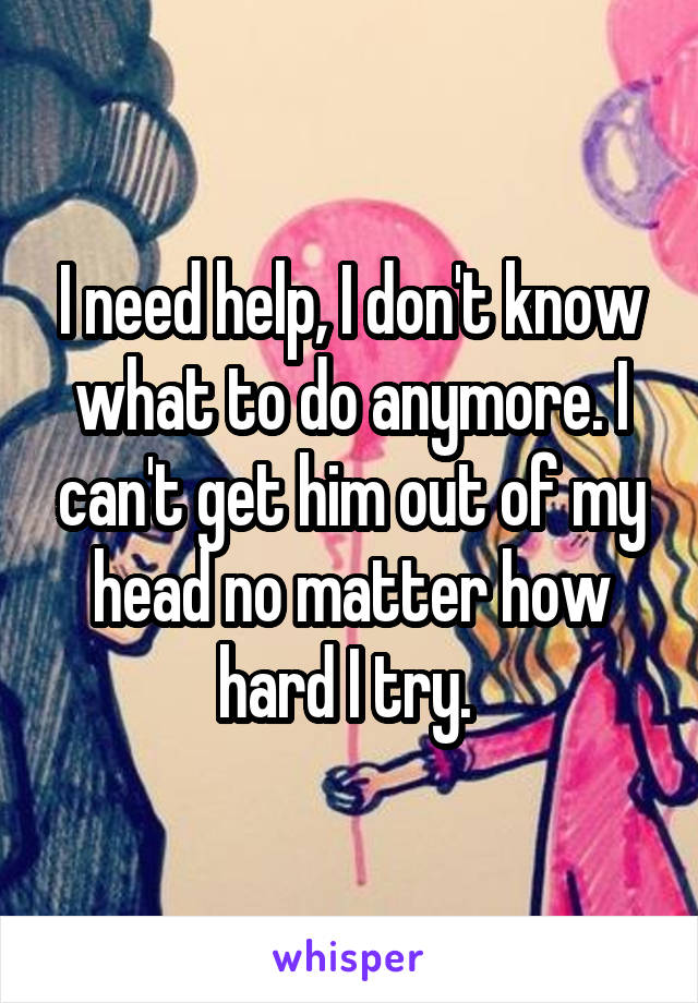 I need help, I don't know what to do anymore. I can't get him out of my head no matter how hard I try.