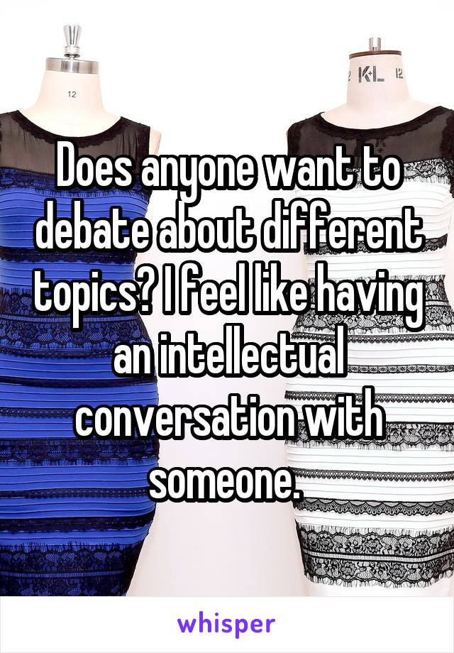 Does anyone want to debate about different topics? I feel like having an intellectual conversation with someone.