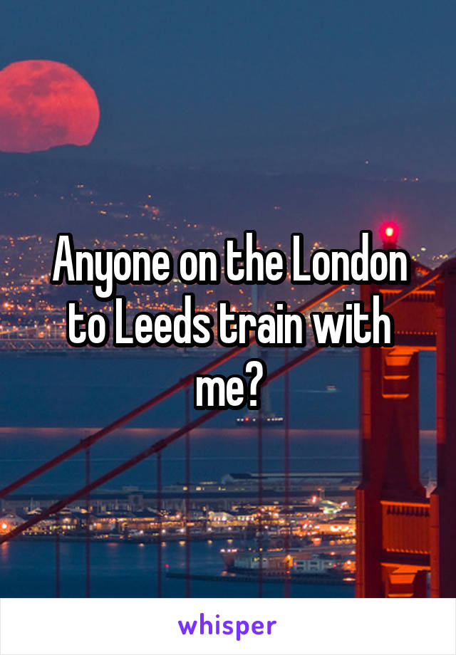 Anyone on the London to Leeds train with me?
